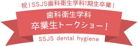 祝!SSJS歯科衛生学科1期生卒業!/歯科衛生学科/卒業生トークショー!/SSJS dental hygiene